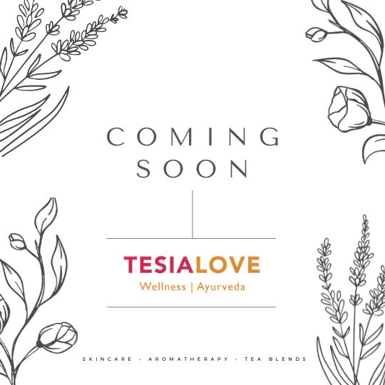 COMING SOON Tesia Love Wellness | Ayurveda Skincare • Aromatherapy • Tea Blends
